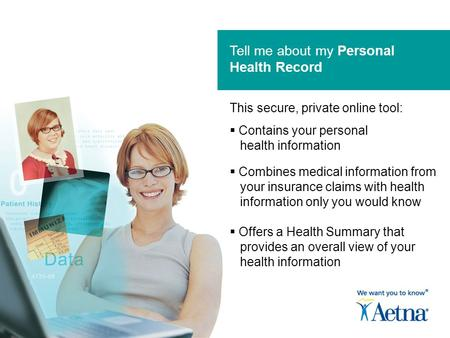 Tell me about my Personal Health Record  Contains your personal health information  Combines medical information from your insurance claims with health.