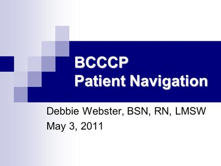BCCCP Patient Navigation Debbie Webster, BSN, RN, LMSW May 3, 2011.