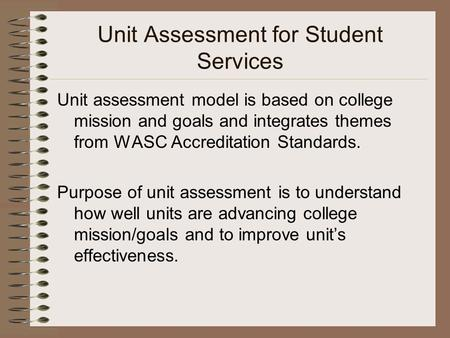 Unit Assessment for Student Services Unit assessment model is based on college mission and goals and integrates themes from WASC Accreditation Standards.