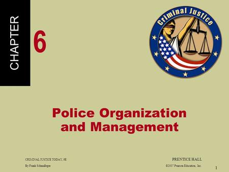 CRIMINAL JUSTICE TODAY, 9E PRENTICE HALL By Frank Schmalleger ©2007 Pearson Education, Inc. 1 Police Organization and Management CHAPTER 6.