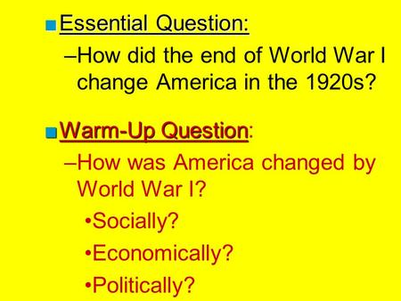 Essential Question: How did the end of World War I change America in the 1920s? Warm-Up Question: How was America changed by World War I? Socially? Economically?