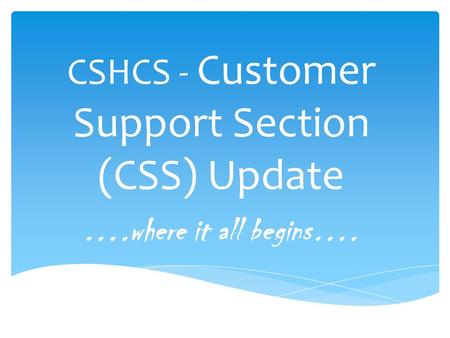 CSHCS - Customer Support Section (CSS) Update ….where it all begins….