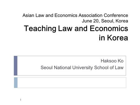 Asian Law and Economics Association Conference June 20, Seoul, Korea Teaching Law and Economics in Korea Haksoo Ko Seoul National University School of.