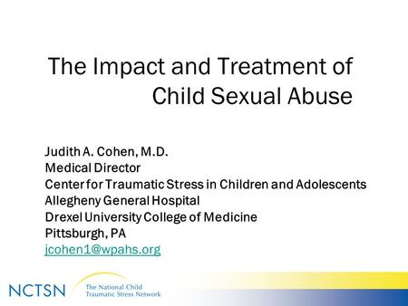 The Impact and Treatment of Child Sexual Abuse Judith A. Cohen, M.D. Medical Director Center for Traumatic Stress in Children and Adolescents Allegheny.