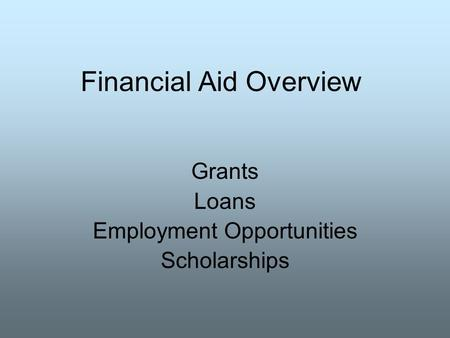 Financial Aid Overview Grants Loans Employment Opportunities Scholarships.
