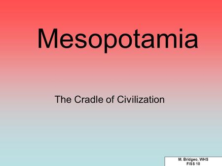 Mesopotamia The Cradle <strong>of</strong> Civilization M. Bridgeo, WHS FISS 10.