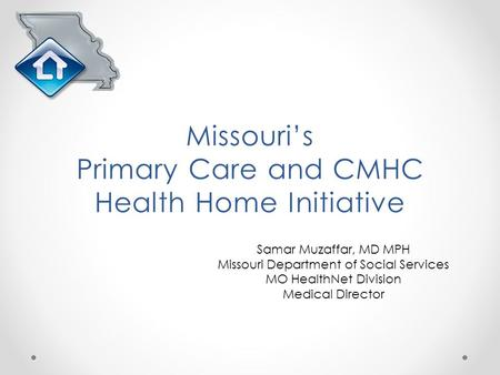 Samar Muzaffar, MD MPH Missouri Department of Social Services MO HealthNet Division Medical Director Missouri's Primary Care and CMHC Health Home Initiative.