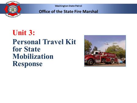 Washington State Patrol Office of the State Fire Marshal Unit 3: Personal Travel Kit for State Mobilization Response.
