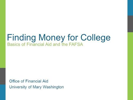 Finding Money for College Basics of Financial Aid and the FAFSA Office of Financial Aid University of Mary Washington.