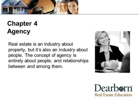 Chapter 4 Agency Real estate is an industry about property, but it's also an industry about people. The concept of agency is entirely about people, and.