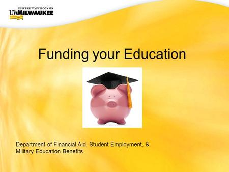 UWM CIO Office Funding your Education Department of Financial Aid, Student Employment, & Military Education Benefits.