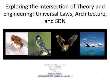 Exploring the Intersection of Theory and Engineering: Universal Laws, Architecture, and SDN John Doyle and David Meyer SIGCOMM 2014 18 October 2014 Chicago,