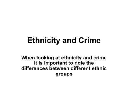 Ethnicity and Crime When looking at ethnicity and crime it is important to note the differences between different ethnic groups.