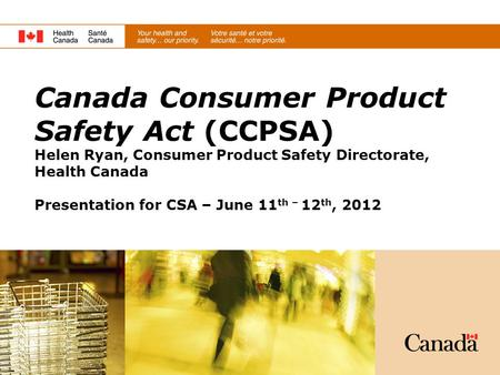 Canada Consumer Product Safety Act (CCPSA) Helen Ryan, Consumer Product Safety Directorate, Health Canada Presentation for CSA – June 11th – 12th, 2012.