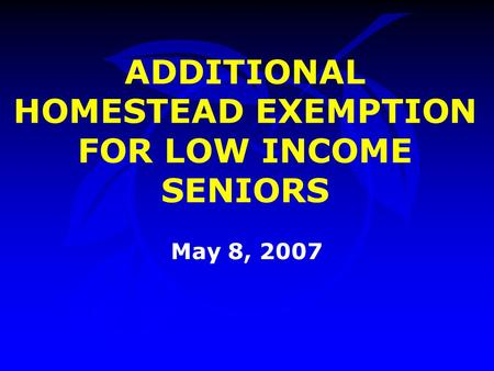 ADDITIONAL HOMESTEAD EXEMPTION FOR LOW INCOME SENIORS May 8, 2007.