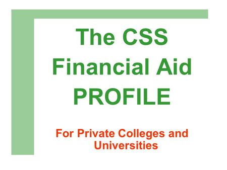 The CSS Financial Aid PROFILE For Private Colleges and Universities.