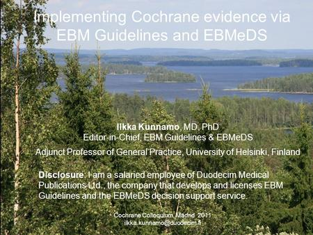 Implementing Cochrane evidence via EBM Guidelines and EBMeDS Ilkka Kunnamo, MD, PhD Editor-in-Chief, EBM Guidelines & EBMeDS Adjunct Professor of General.
