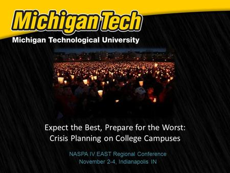 Expect the Best, Prepare for the Worst: Crisis Planning on College Campuses NASPA IV EAST Regional Conference November 2-4, Indianapolis IN.