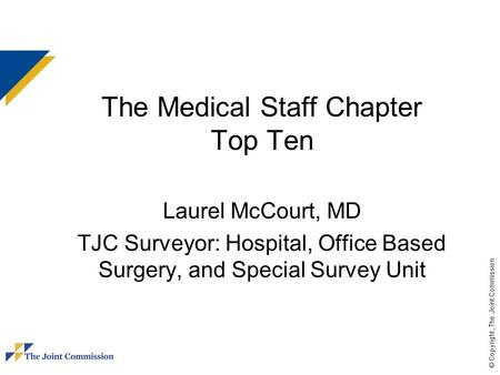 © Copyright, The Joint Commission The Medical Staff Chapter Top Ten Laurel McCourt, MD TJC Surveyor: Hospital, Office Based Surgery, and Special Survey.