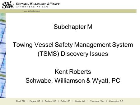Www.schwabe.com Bend, OR | Eugene, OR | Portland, OR | Salem, OR | Seattle, WA | Vancouver, WA | Washington D.C. Subchapter M Towing Vessel Safety Management.