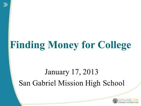 Finding Money for College January 17, 2013 San Gabriel Mission High School.
