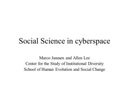 Social Science in cyberspace Marco Janssen and Allen Lee Center for the Study of Institutional Diversity School of Human Evolution and Social Change.