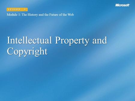 Intellectual Property and Copyright Module 1: The History and the Future of the Web LESSON 3.