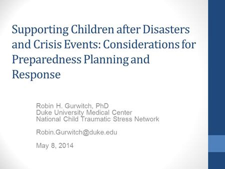 Supporting Children after Disasters and Crisis Events: Considerations for Preparedness Planning and Response Robin H. Gurwitch, PhD Duke University Medical.
