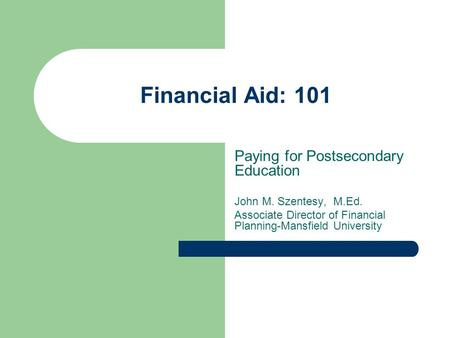 Financial Aid: 101 Paying for Postsecondary Education John M. Szentesy, M.Ed. Associate Director of Financial Planning-Mansfield University.