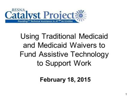 Using Traditional Medicaid and Medicaid Waivers to Fund Assistive Technology to Support Work February 18, 2015 1.