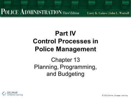 © 2011 Delmar, Cengage Learning Part IV Control Processes in Police Management Chapter 13 Planning, Programming, and Budgeting.