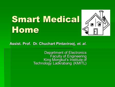 Smart Medical Home Assist. Prof. Dr. Chuchart Pintavirooj, et. al. Department of Electronics Faculty of Engineering King Mongkut's Institute of Technology.