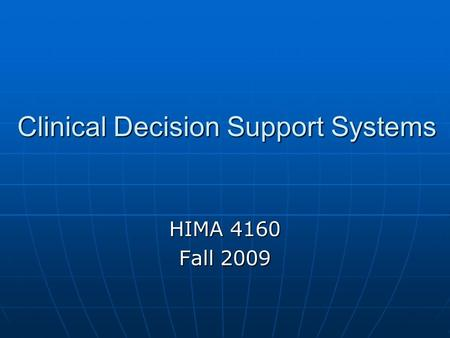 Clinical Decision Support Systems HIMA 4160 Fall 2009.