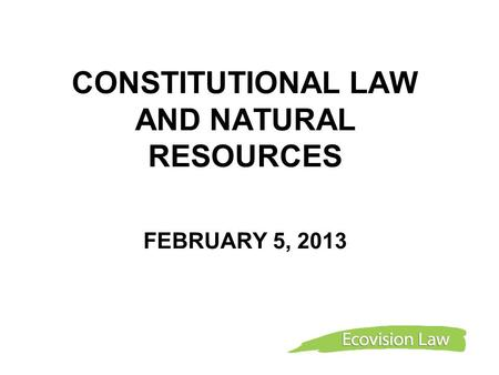 CONSTITUTIONAL LAW AND NATURAL RESOURCES FEBRUARY 5, 2013.