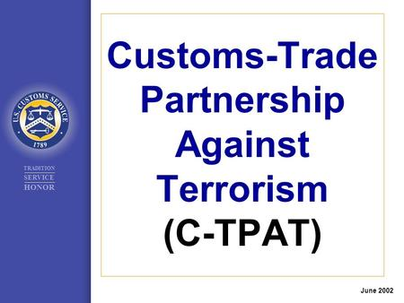 TRADITION SERVICE HONOR Customs-Trade Partnership Against Terrorism (C-TPAT) June 2002.