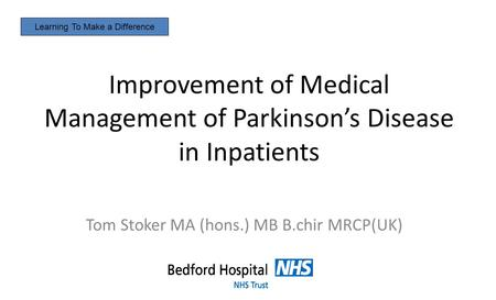 Improvement of Medical Management of Parkinson's Disease in Inpatients Tom Stoker MA (hons.) MB B.chir MRCP(UK) Learning To Make a Difference.