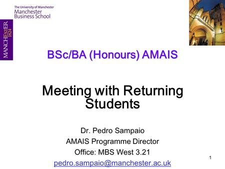 1 BSc/BA (Honours) AMAIS Meeting with Returning Students Dr. Pedro Sampaio AMAIS Programme Director Office: MBS West 3.21