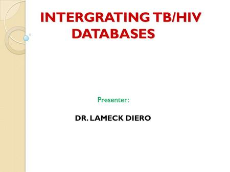 INTERGRATING TB/HIV DATABASES INTERGRATING TB/HIV DATABASES Presenter: DR. LAMECK DIERO.