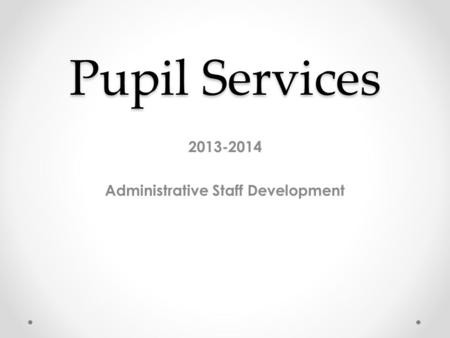 Pupil Services 2013-2014 Administrative Staff Development.