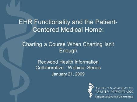 EHR Functionality and the Patient- Centered Medical Home: Charting a Course When Charting Isn't Enough Redwood Health Information Collaborative - Webinar.