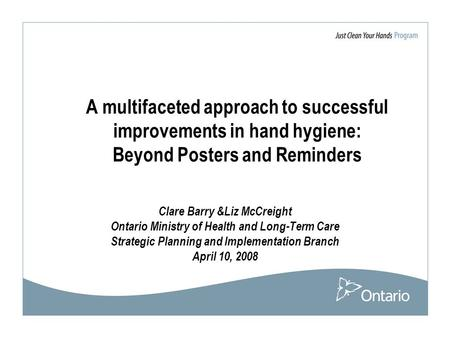A multifaceted approach to successful improvements in hand hygiene: Beyond Posters and Reminders Clare Barry &Liz McCreight Ontario Ministry of Health.