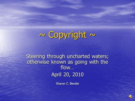 ~ Copyright ~ Steering through uncharted waters; otherwise known as going with the flow… April 20, 2010 Sharon C. Bender.