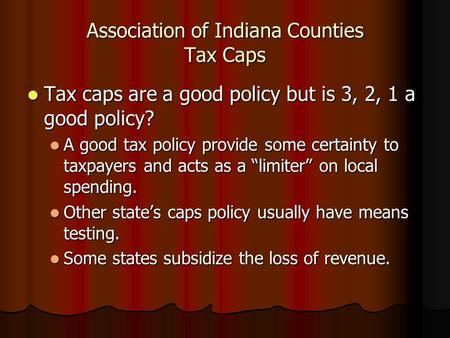 Association of Indiana Counties Tax Caps Tax caps are a good policy but is 3, 2, 1 a good policy? Tax caps are a good policy but is 3, 2, 1 a good policy?