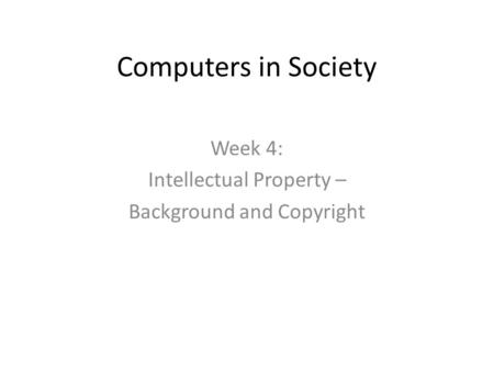Computers in Society Week 4: Intellectual Property – Background and Copyright.