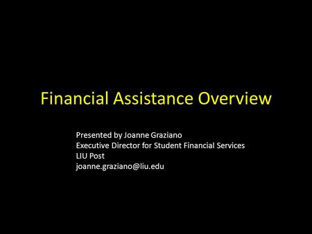 Financial Assistance Overview Presented by Joanne Graziano Executive Director for Student Financial Services LIU Post