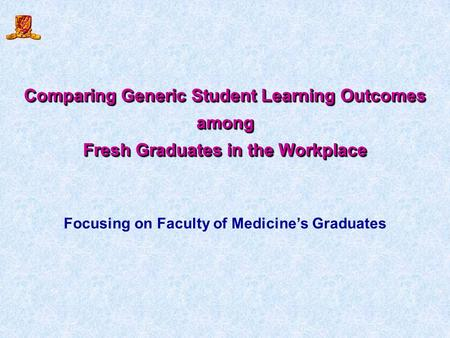 Comparing Generic Student Learning Outcomes among Fresh Graduates in the Workplace Comparing Generic Student Learning Outcomes among Fresh Graduates in.
