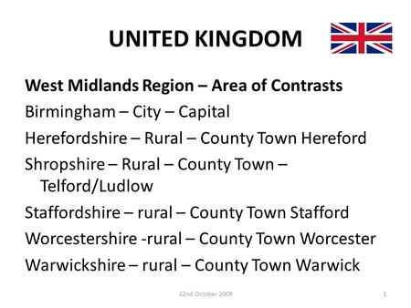 UNITED KINGDOM West Midlands Region – Area of Contrasts Birmingham – City – Capital Herefordshire – Rural – County Town Hereford Shropshire – Rural – County.