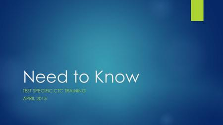 Need to Know TEST SPECIFIC CTC TRAINING APRIL 2015.