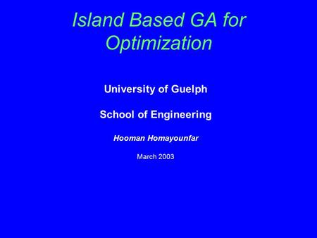 Island Based GA for Optimization University of Guelph School of Engineering Hooman Homayounfar March 2003.