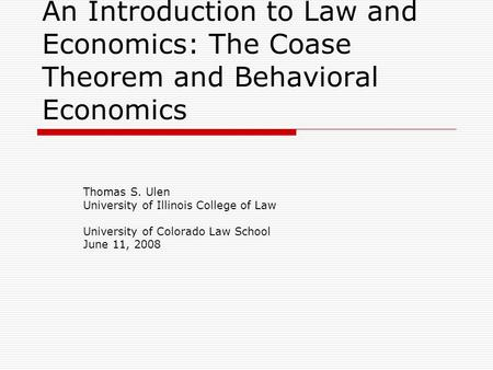 An Introduction to Law and Economics: The Coase Theorem and Behavioral Economics Thomas S. Ulen University of Illinois College of Law University of Colorado.